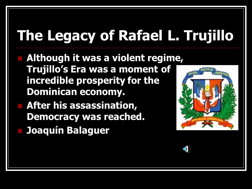 The Legacy of Rafael L. Trujillo Although it was a violent regime, Trujillos Era was a moment of incredible prosperity for the Dominican economy. Afte