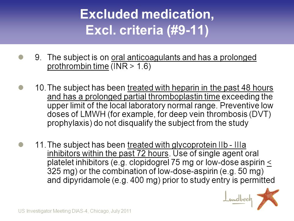 US Investigator Meeting DIAS-4, Chicago, July 2011 Excluded medication, Excl. criteria (#9-11) 9.The subject is on oral anticoagulants and has a prolo
