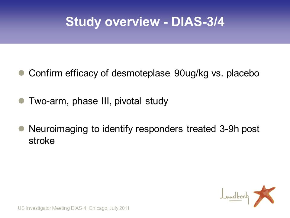 US Investigator Meeting DIAS-4, Chicago, July 2011 Study overview - DIAS-3/4 Confirm efficacy of desmoteplase 90ug/kg vs. placebo Two-arm, phase III,