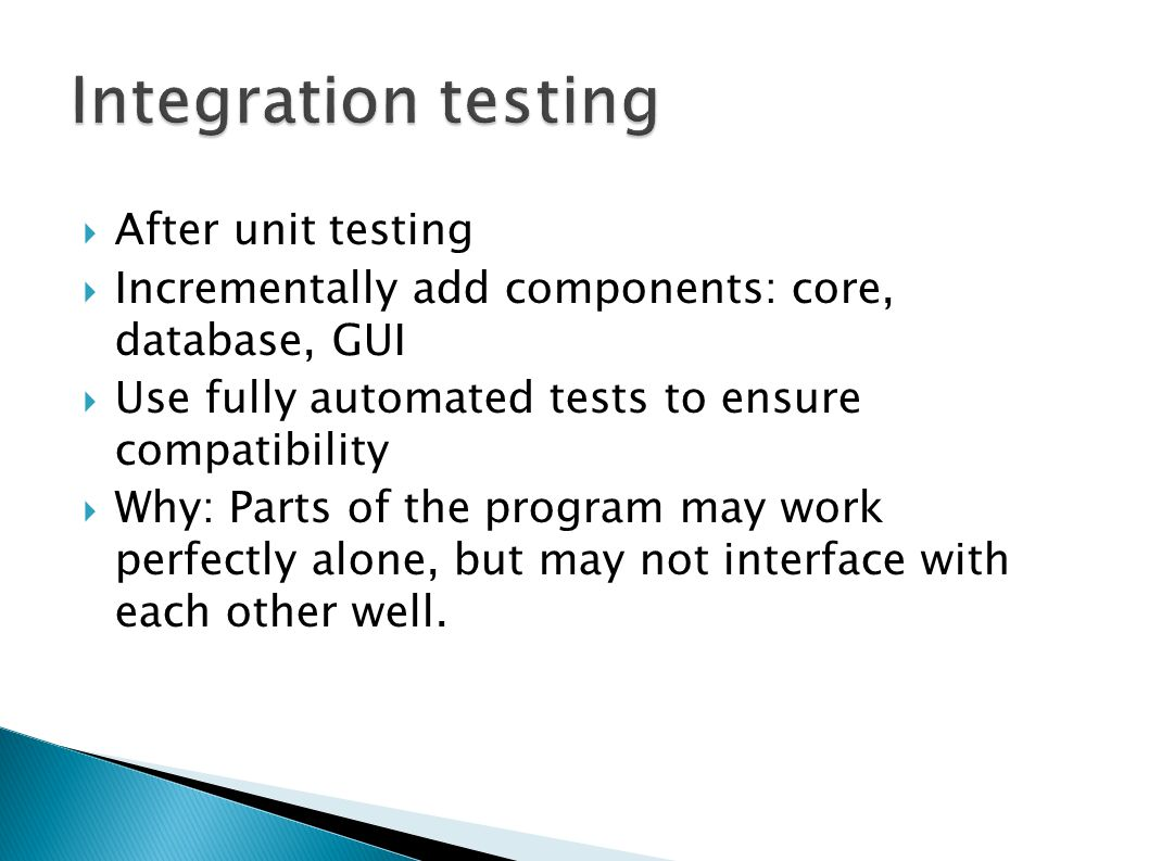 After unit testing Incrementally add components: core, database, GUI Use fully automated tests to ensure compatibility Why: Parts of the program may work perfectly alone, but may not interface with each other well.