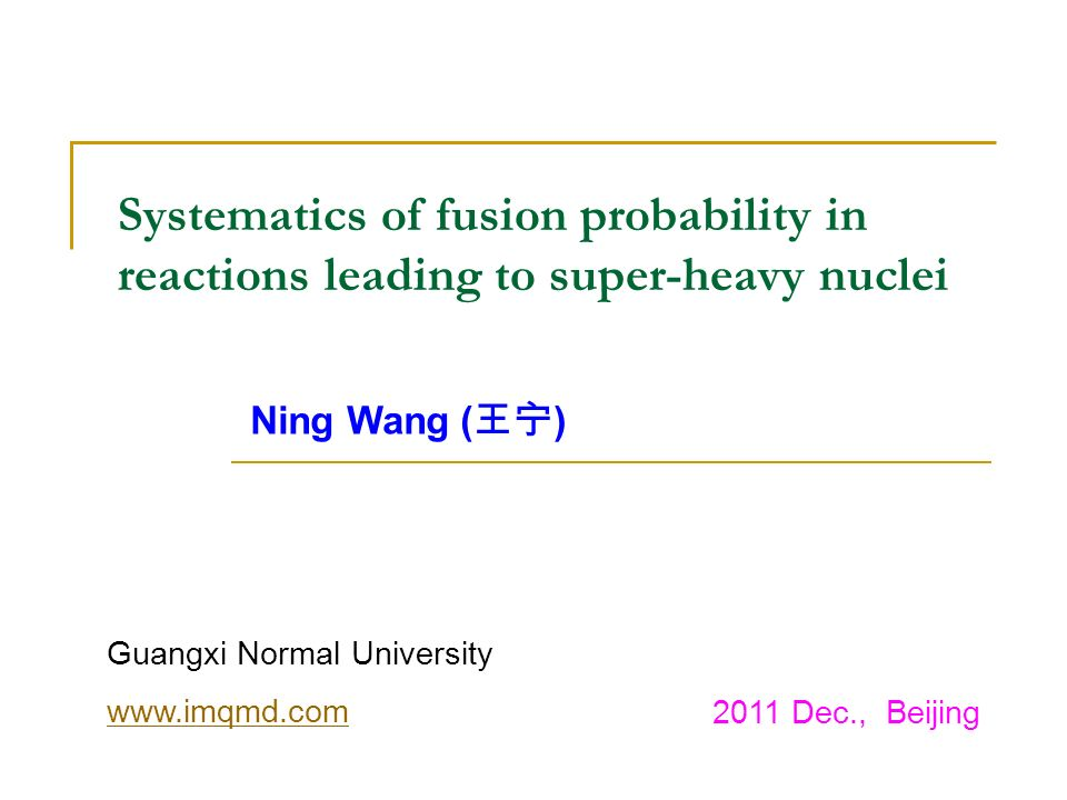 Systematics of fusion probability in reactions leading to super-heavy nuclei Ning Wang ( ) Guangxi Normal University www.imqmd.com 2011 Dec., Beijing