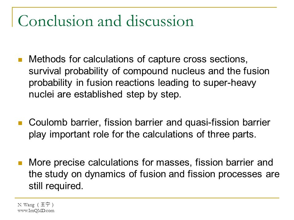 N. Wang www.ImQMD.com Conclusion and discussion Methods for calculations of capture cross sections, survival probability of compound nucleus and the f