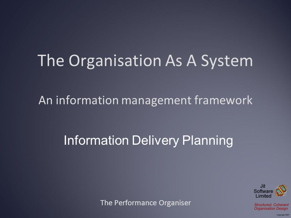 The Organisation As A System An information management framework The Performance Organiser Information Delivery Planning
