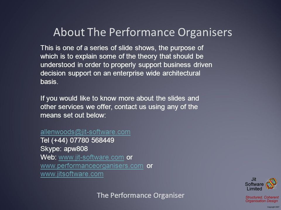 About The Performance Organisers The Performance Organiser This is one of a series of slide shows, the purpose of which is to explain some of the theory that should be understood in order to properly support business driven decision support on an enterprise wide architectural basis.
