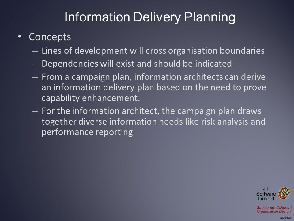 Concepts – Lines of development will cross organisation boundaries – Dependencies will exist and should be indicated – From a campaign plan, information architects can derive an information delivery plan based on the need to prove capability enhancement.