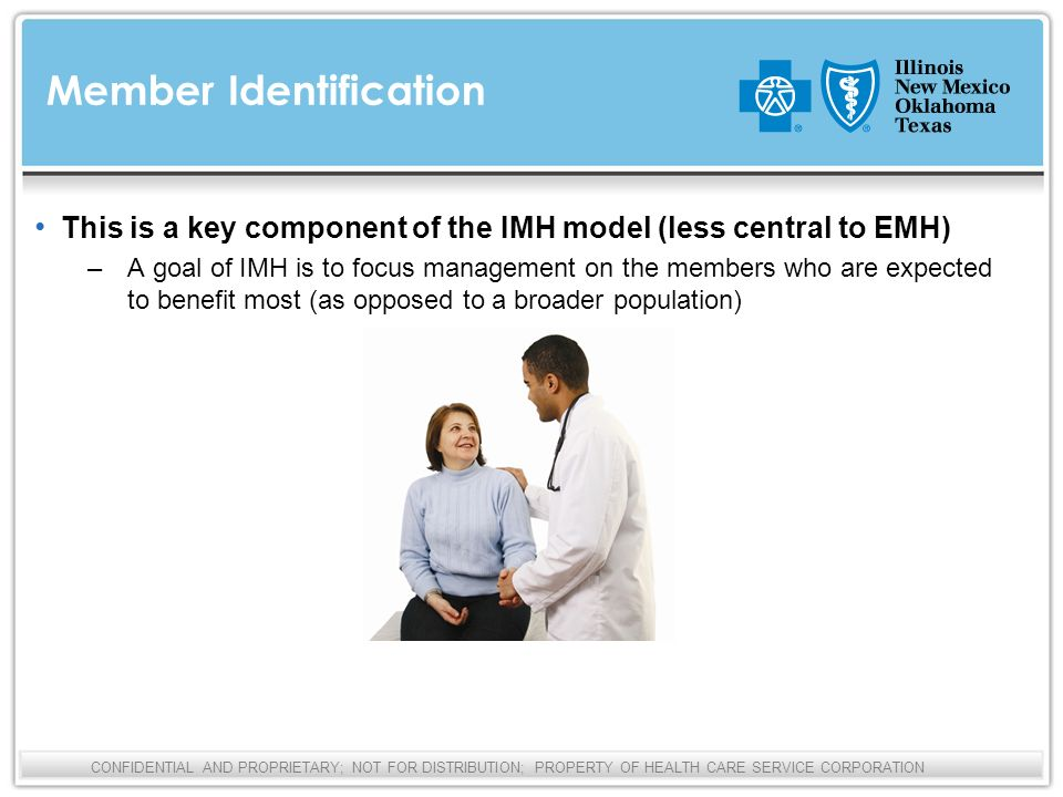 CONFIDENTIAL AND PROPRIETARY; NOT FOR DISTRIBUTION; PROPERTY OF HEALTH CARE SERVICE CORPORATION This is a key component of the IMH model (less central to EMH) – A goal of IMH is to focus management on the members who are expected to benefit most (as opposed to a broader population) Member Identification