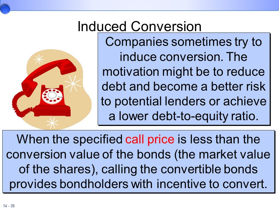 14 - 38 Induced Conversion Companies sometimes try to induce conversion. The motivation might be to reduce debt and become a better risk to potential
