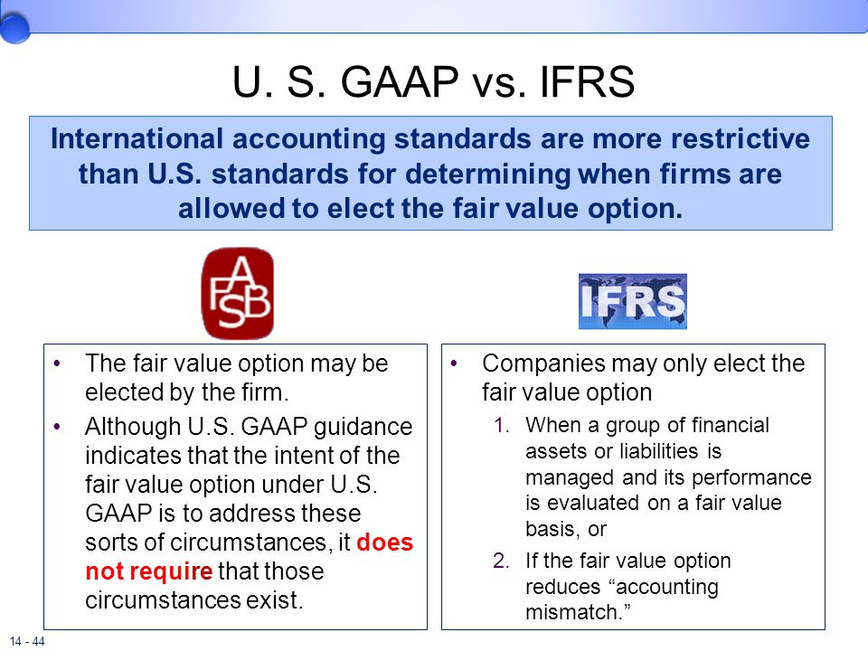 14 - 44 U. S. GAAP vs. IFRS The fair value option may be elected by the firm. Although U.S. GAAP guidance indicates that the intent of the fair value