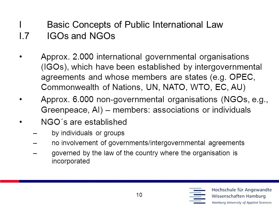 10 IBasic Concepts of Public International Law I.7IGOs and NGOs Approx. 2.000 international governmental organisations (IGOs), which have been establi