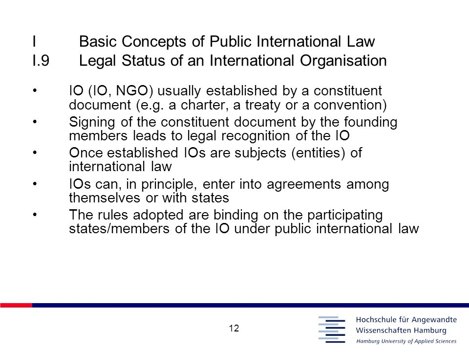 12 IBasic Concepts of Public International Law I.9Legal Status of an International Organisation IO (IO, NGO) usually established by a constituent docu