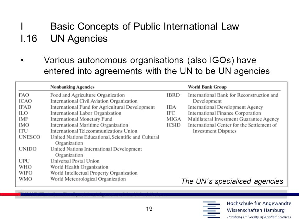 19 IBasic Concepts of Public International Law I.16UN Agencies Various autonomous organisations (also IGOs) have entered into agreements with the UN t