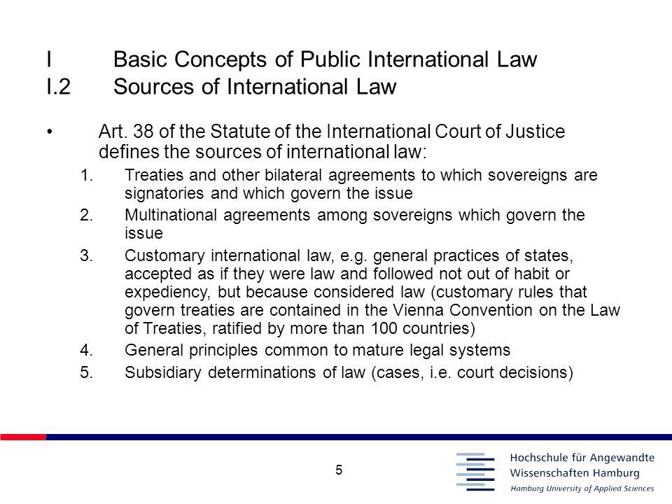5 IBasic Concepts of Public International Law I.2Sources of International Law Art. 38 of the Statute of the International Court of Justice defines the