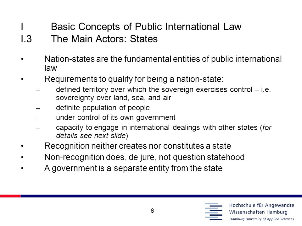 6 IBasic Concepts of Public International Law I.3The Main Actors: States Nation-states are the fundamental entities of public international law Requir