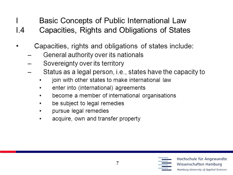 7 IBasic Concepts of Public International Law I.4Capacities, Rights and Obligations of States Capacities, rights and obligations of states include: –G