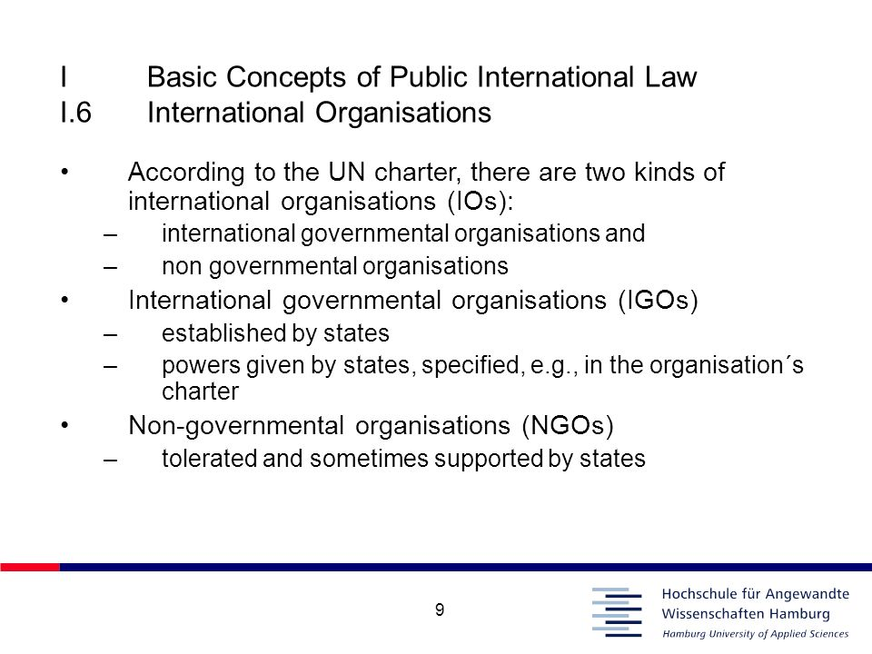 9 IBasic Concepts of Public International Law I.6International Organisations According to the UN charter, there are two kinds of international organis