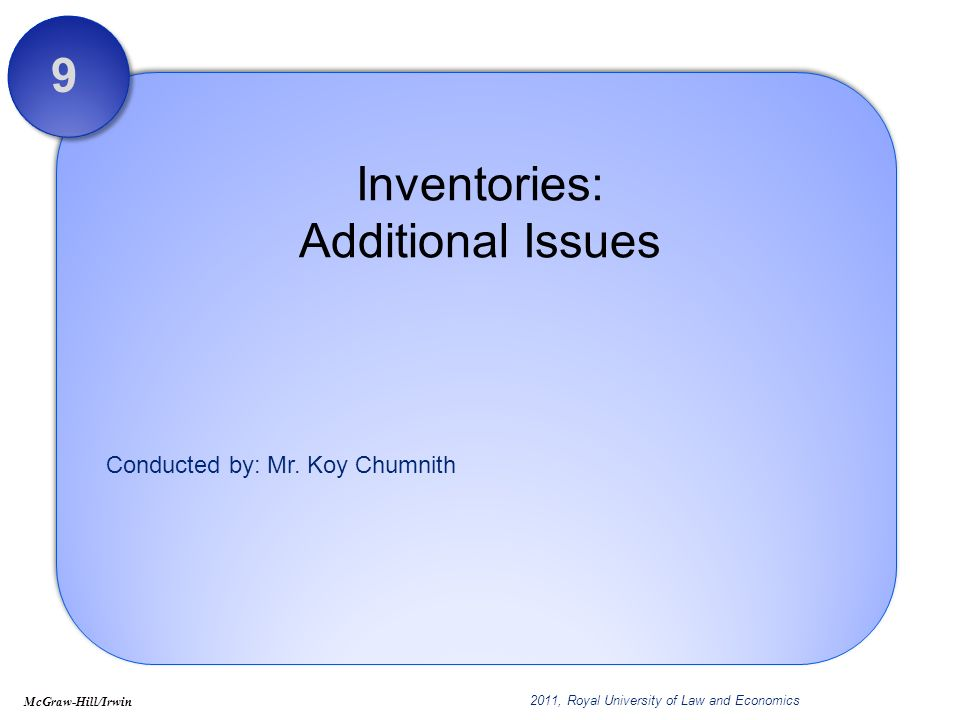 Conducted by: Mr. Koy Chumnith Inventories: Additional Issues 9 McGraw-Hill/Irwin 2011, Royal University of Law and Economics