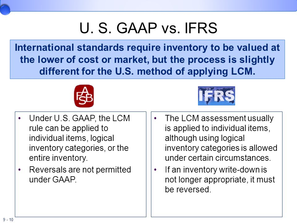 9 - 10 U. S. GAAP vs. IFRS Under U.S. GAAP, the LCM rule can be applied to individual items, logical inventory categories, or the entire inventory. Re