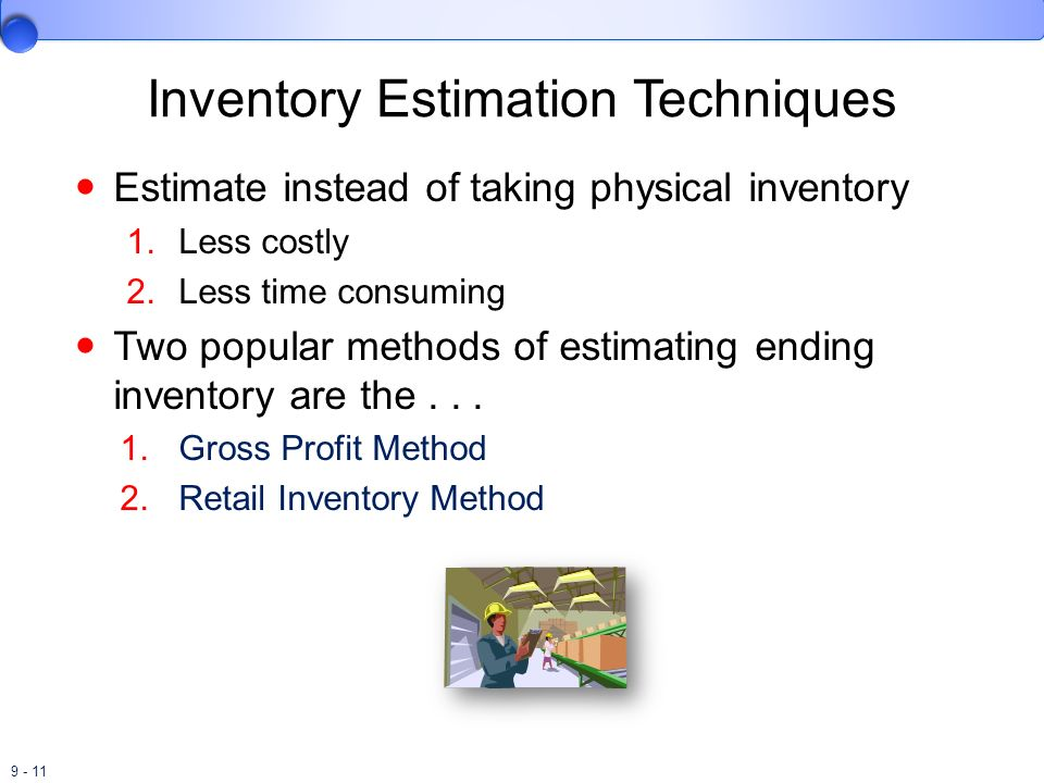 9 - 11 Inventory Estimation Techniques Estimate instead of taking physical inventory 1.Less costly 2.Less time consuming Two popular methods of estima
