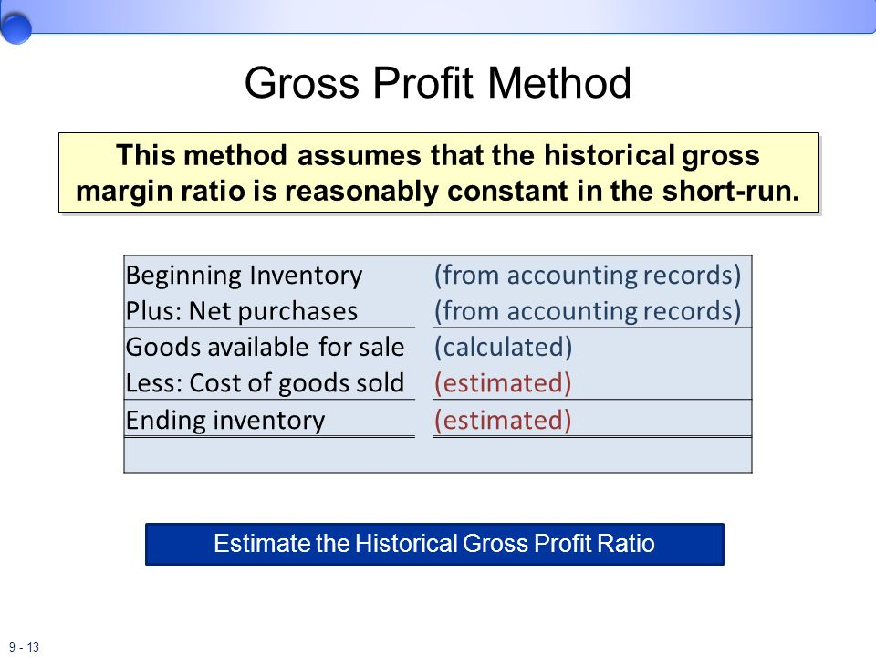 9 - 13 Gross Profit Method This method assumes that the historical gross margin ratio is reasonably constant in the short-run. Beginning Inventory (fr