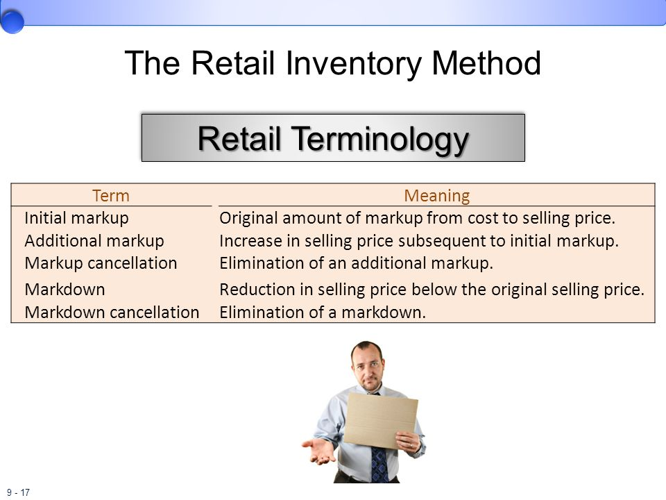 9 - 17 The Retail Inventory Method Term Meaning Initial markup Original amount of markup from cost to selling price. Additional markup Increase in sel