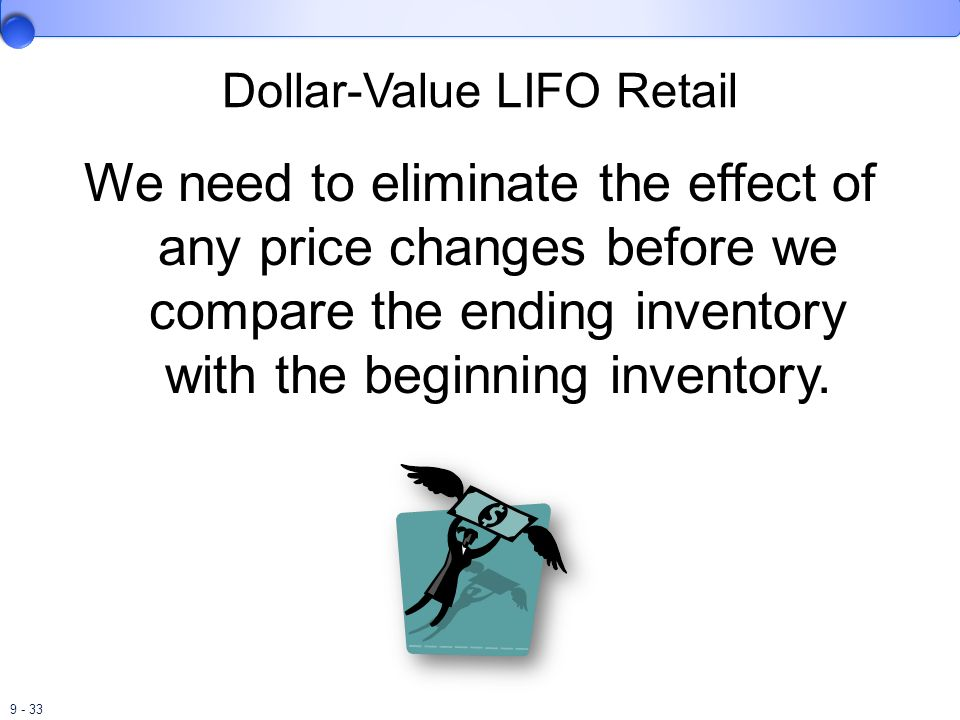 9 - 33 Dollar-Value LIFO Retail We need to eliminate the effect of any price changes before we compare the ending inventory with the beginning invento
