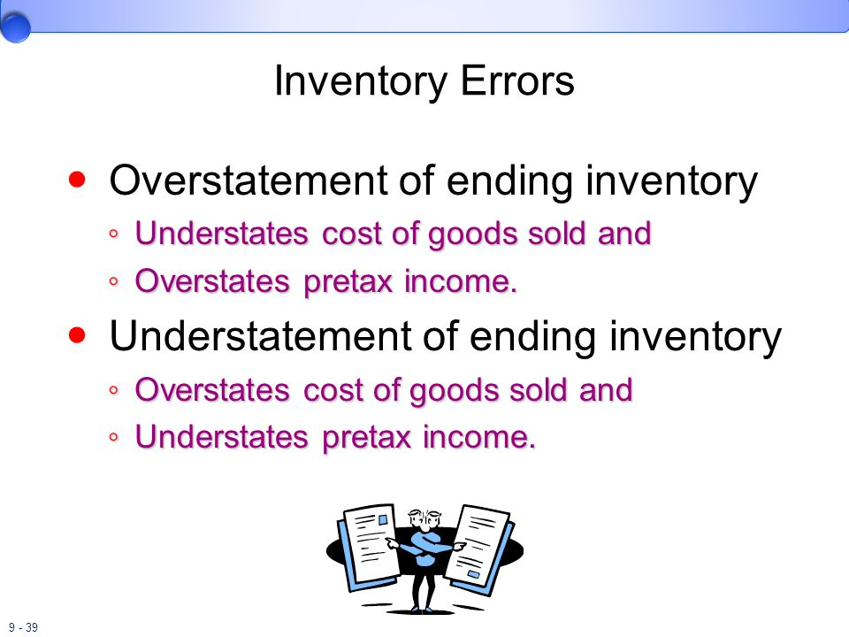 9 - 39 Inventory Errors Overstatement of ending inventory Understates cost of goods sold and Understates cost of goods sold and Overstates pretax inco