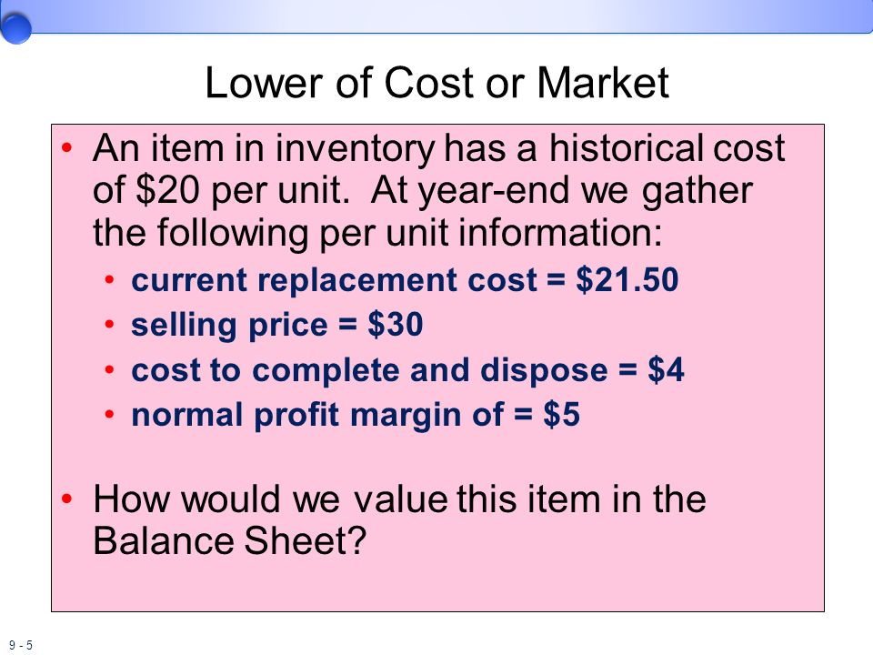 9 - 5 Lower of Cost or Market An item in inventory has a historical cost of $20 per unit. At year-end we gather the following per unit information: cu