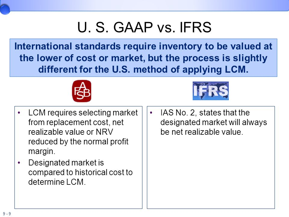 9 - 9 U. S. GAAP vs. IFRS LCM requires selecting market from replacement cost, net realizable value or NRV reduced by the normal profit margin. Design