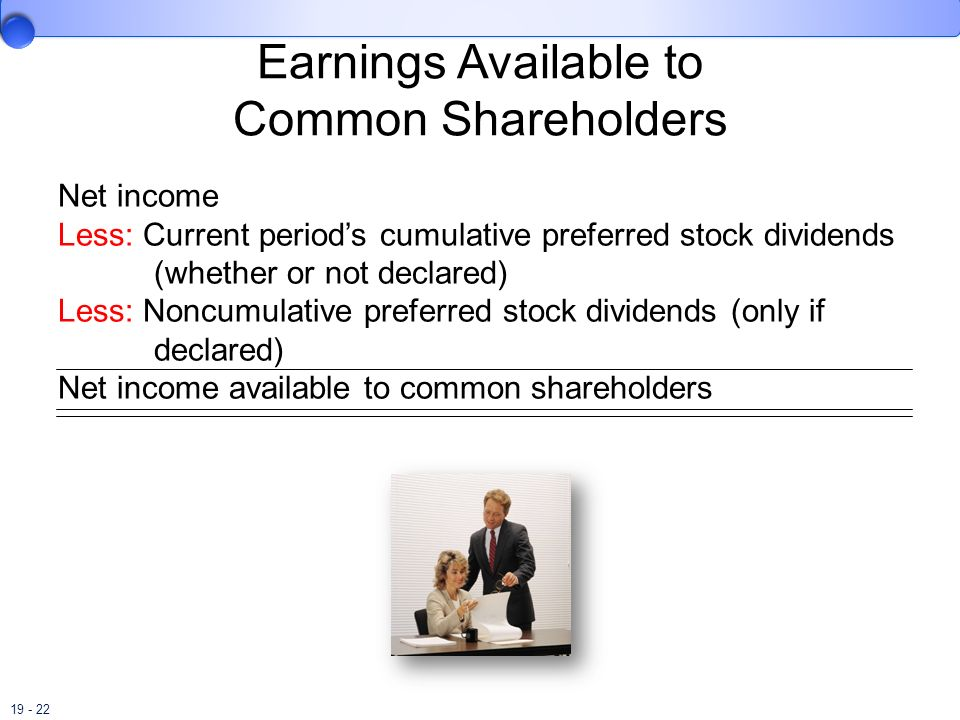 19 - 22 Earnings Available to Common Shareholders Net income Less: Current periods cumulative preferred stock dividends (whether or not declared) Less