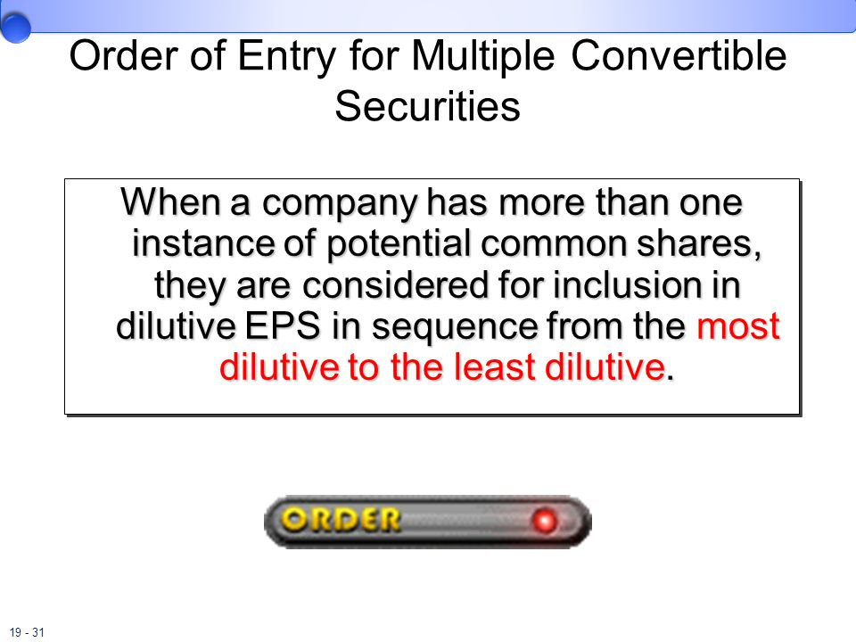 19 - 31 Order of Entry for Multiple Convertible Securities When a company has more than one instance of potential common shares, they are considered f