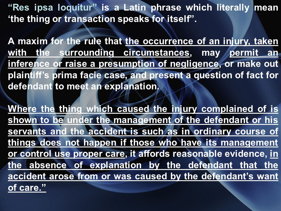 Res ipsa loquitur is a Latin phrase which literally mean the thing or transaction speaks for itself.