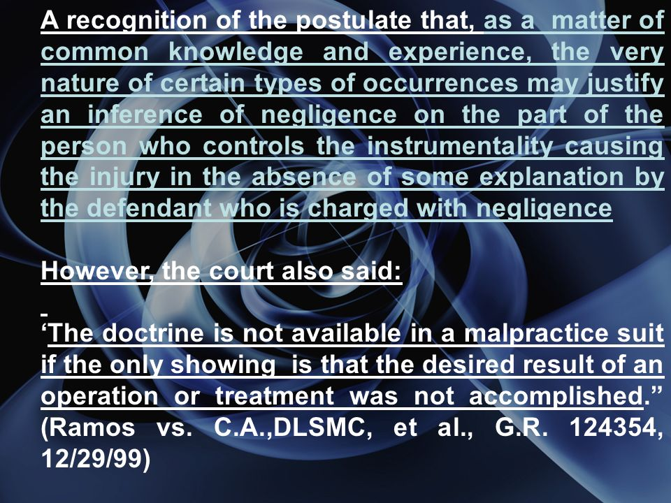 A recognition of the postulate that, as a matter of common knowledge and experience, the very nature of certain types of occurrences may justify an inference of negligence on the part of the person who controls the instrumentality causing the injury in the absence of some explanation by the defendant who is charged with negligence However, the court also said: The doctrine is not available in a malpractice suit if the only showing is that the desired result of an operation or treatment was not accomplished.