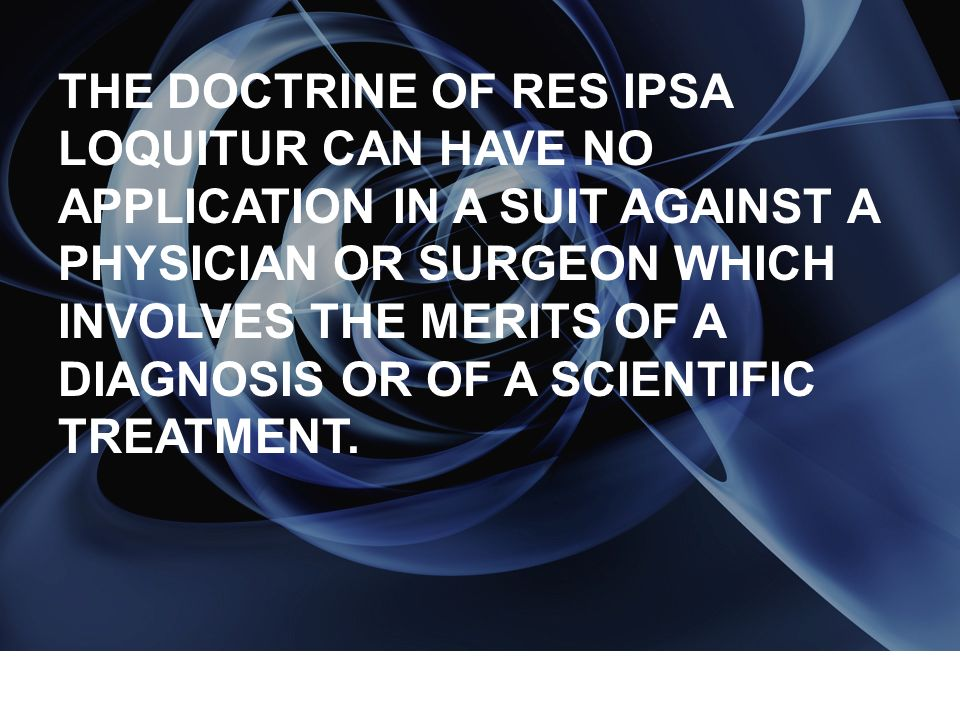 THE DOCTRINE OF RES IPSA LOQUITUR CAN HAVE NO APPLICATION IN A SUIT AGAINST A PHYSICIAN OR SURGEON WHICH INVOLVES THE MERITS OF A DIAGNOSIS OR OF A SCIENTIFIC TREATMENT.