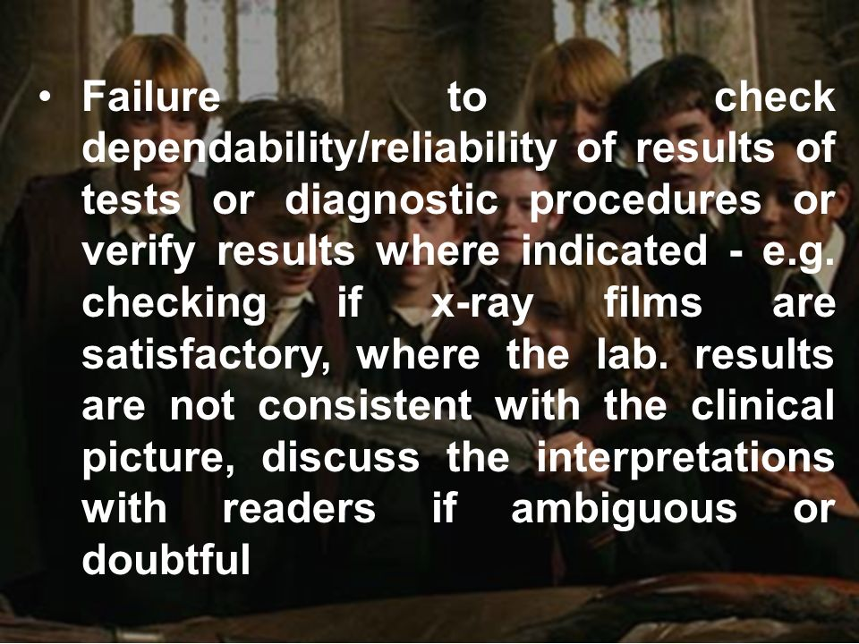 Failure to check dependability/reliability of results of tests or diagnostic procedures or verify results where indicated - e.g.