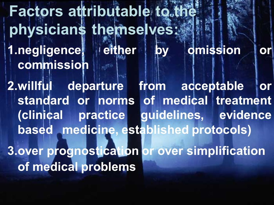 1.negligence, either by omission or commission 2.willful departure from acceptable or standard or norms of medical treatment (clinical practice guidelines, evidence based medicine, established protocols) 3.over prognostication or over simplification of medical problems Factors attributable to the physicians themselves: