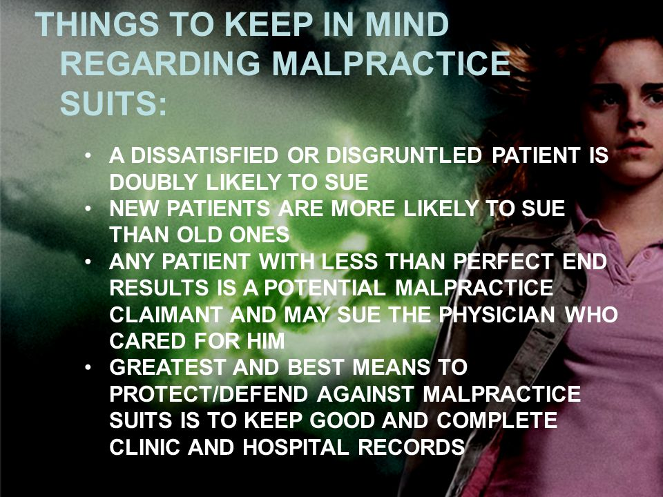 THINGS TO KEEP IN MIND REGARDING MALPRACTICE SUITS: A DISSATISFIED OR DISGRUNTLED PATIENT IS DOUBLY LIKELY TO SUE NEW PATIENTS ARE MORE LIKELY TO SUE THAN OLD ONES ANY PATIENT WITH LESS THAN PERFECT END RESULTS IS A POTENTIAL MALPRACTICE CLAIMANT AND MAY SUE THE PHYSICIAN WHO CARED FOR HIM GREATEST AND BEST MEANS TO PROTECT/DEFEND AGAINST MALPRACTICE SUITS IS TO KEEP GOOD AND COMPLETE CLINIC AND HOSPITAL RECORDS