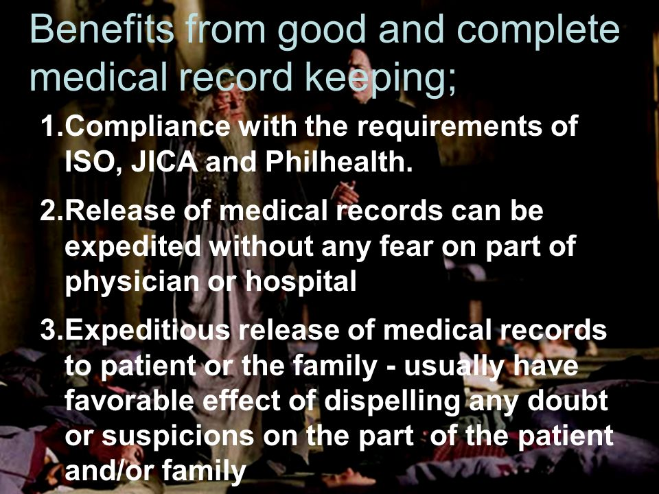 Benefits from good and complete medical record keeping; 1.Compliance with the requirements of ISO, JICA and Philhealth.