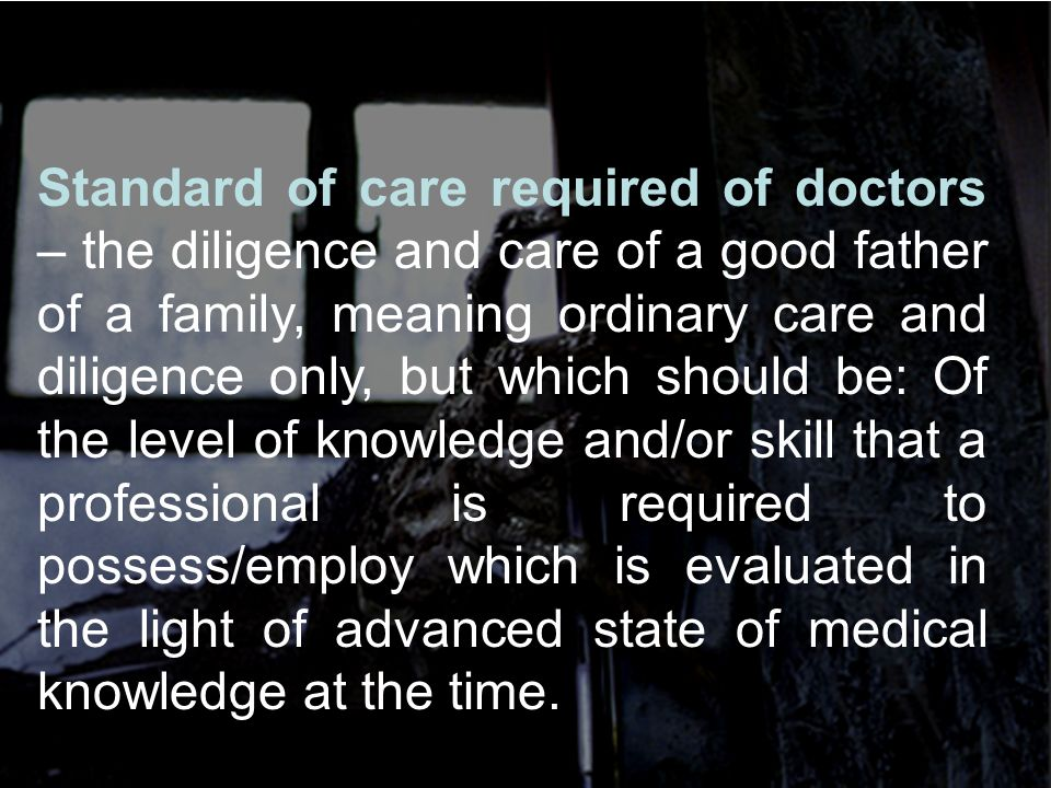 Standard of care required of doctors – the diligence and care of a good father of a family, meaning ordinary care and diligence only, but which should be: Of the level of knowledge and/or skill that a professional is required to possess/employ which is evaluated in the light of advanced state of medical knowledge at the time.