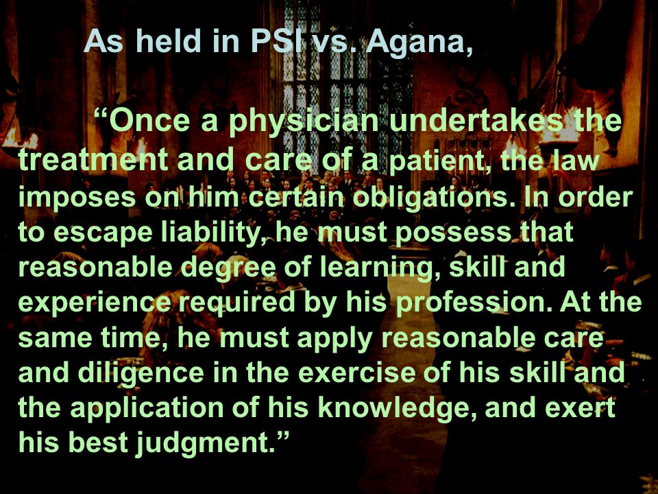 As held in PSI vs. Agana, Once a physician undertakes the treatment and care of a patient, the law imposes on him certain obligations. In order to esc