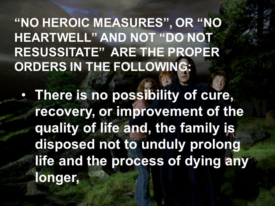 NO HEROIC MEASURES, OR NO HEARTWELL AND NOT DO NOT RESUSSITATE ARE THE PROPER ORDERS IN THE FOLLOWING: There is no possibility of cure, recovery, or improvement of the quality of life and, the family is disposed not to unduly prolong life and the process of dying any longer,