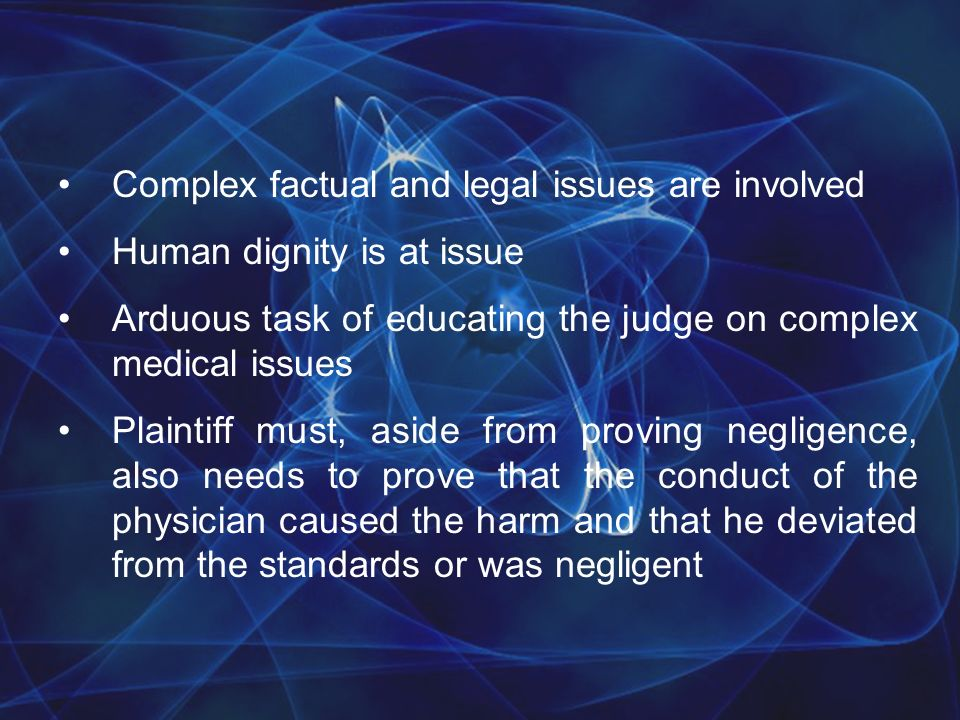 Complex factual and legal issues are involved Human dignity is at issue Arduous task of educating the judge on complex medical issues Plaintiff must, aside from proving negligence, also needs to prove that the conduct of the physician caused the harm and that he deviated from the standards or was negligent