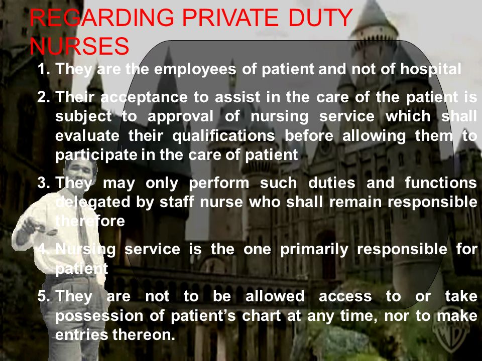 REGARDING PRIVATE DUTY NURSES 1.They are the employees of patient and not of hospital 2.Their acceptance to assist in the care of the patient is subject to approval of nursing service which shall evaluate their qualifications before allowing them to participate in the care of patient 3.They may only perform such duties and functions delegated by staff nurse who shall remain responsible therefore 4.Nursing service is the one primarily responsible for patient 5.They are not to be allowed access to or take possession of patients chart at any time, nor to make entries thereon.