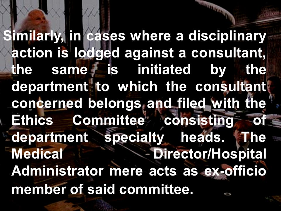 Similarly, in cases where a disciplinary action is lodged against a consultant, the same is initiated by the department to which the consultant concerned belongs and filed with the Ethics Committee consisting of department specialty heads.