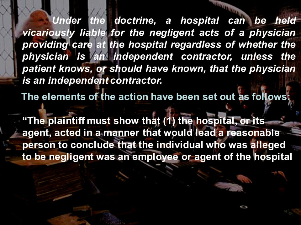Under the doctrine, a hospital can be held vicariously liable for the negligent acts of a physician providing care at the hospital regardless of whether the physician is an independent contractor, unless the patient knows, or should have known, that the physician is an independent contractor.