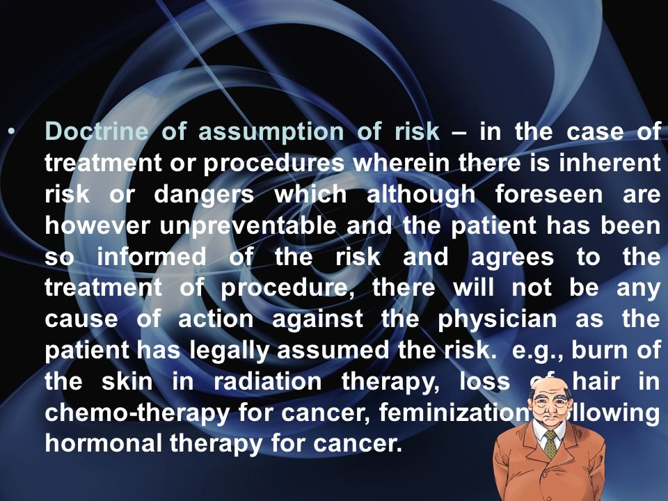 Doctrine of assumption of risk – in the case of treatment or procedures wherein there is inherent risk or dangers which although foreseen are however unpreventable and the patient has been so informed of the risk and agrees to the treatment of procedure, there will not be any cause of action against the physician as the patient has legally assumed the risk.