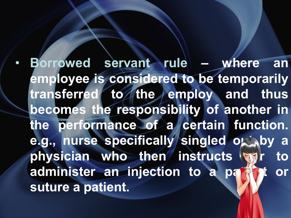 Borrowed servant rule – where an employee is considered to be temporarily transferred to the employ and thus becomes the responsibility of another in the performance of a certain function.