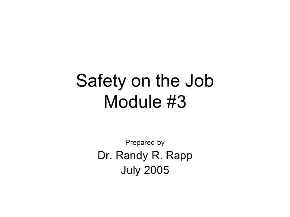 Safety on the Job Module #3 Prepared by Dr. Randy R. Rapp July 2005
