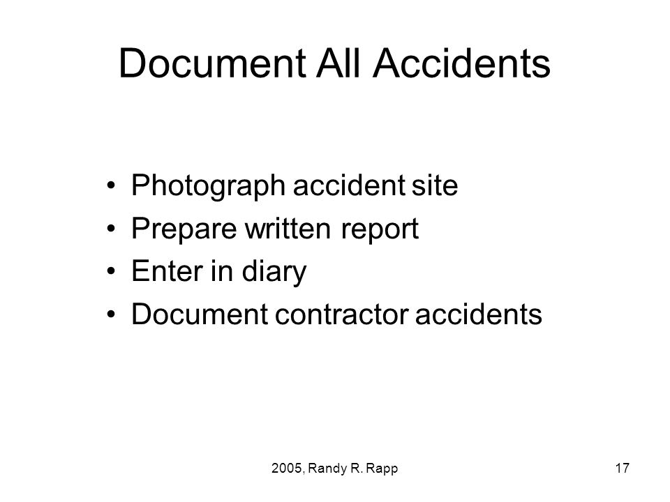2005, Randy R. Rapp17 Document All Accidents Photograph accident site Prepare written report Enter in diary Document contractor accidents