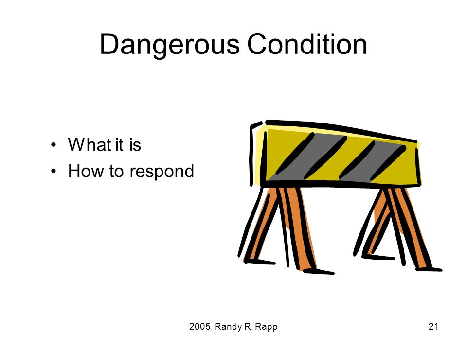 2005, Randy R. Rapp21 Dangerous Condition What it is How to respond