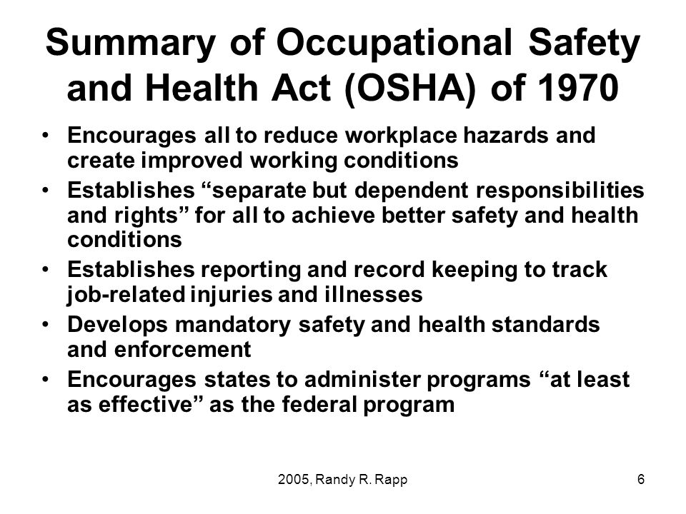 2005, Randy R. Rapp6 Summary of Occupational Safety and Health Act (OSHA) of 1970 Encourages all to reduce workplace hazards and create improved worki